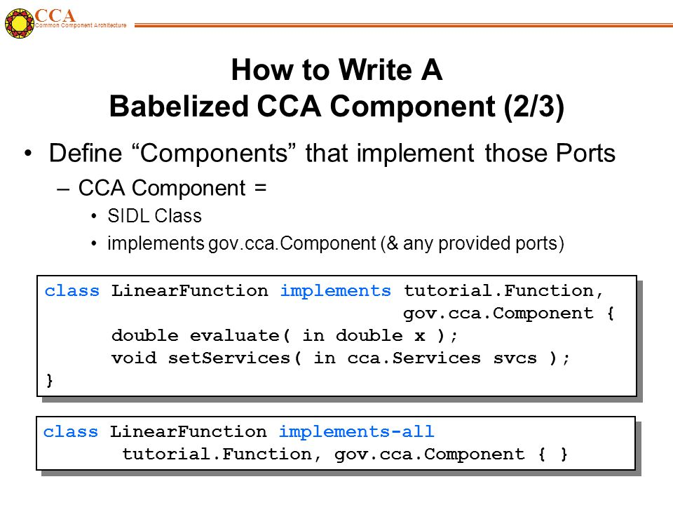 CCA Common Component Architecture How to Write A Babelized CCA Component (2/3) Define Components that implement those Ports –CCA Component = SIDL Class implements gov.cca.Component (& any provided ports) class LinearFunction implements tutorial.Function, gov.cca.Component { double evaluate( in double x ); void setServices( in cca.Services svcs ); } class LinearFunction implements tutorial.Function, gov.cca.Component { double evaluate( in double x ); void setServices( in cca.Services svcs ); } class LinearFunction implements-all tutorial.Function, gov.cca.Component { }