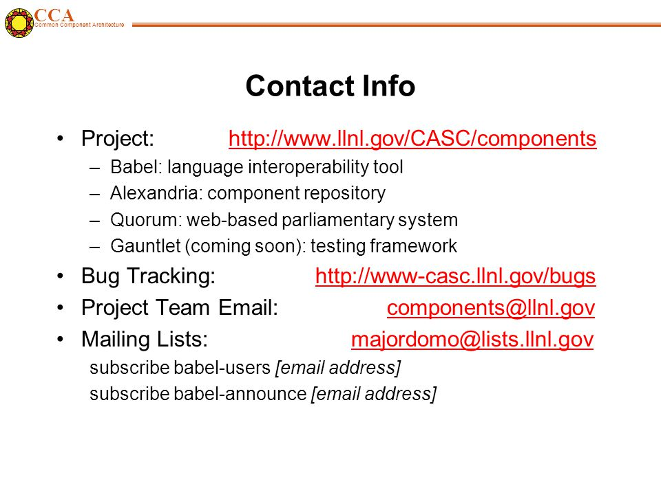 CCA Common Component Architecture Contact Info Project: http://www.llnl.gov/CASC/componentshttp://www.llnl.gov/CASC/components –Babel: language interoperability tool –Alexandria: component repository –Quorum: web-based parliamentary system –Gauntlet (coming soon): testing framework Bug Tracking: http://www-casc.llnl.gov/bugshttp://www-casc.llnl.gov/bugs Project Team Email:components@llnl.govcomponents@llnl.gov Mailing Lists: majordomo@lists.llnl.govmajordomo@lists.llnl.gov subscribe babel-users [email address] subscribe babel-announce [email address]