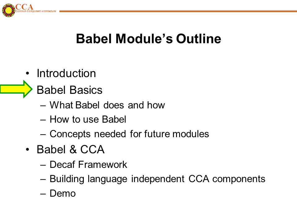 CCA Common Component Architecture Babel Module's Outline Introduction Babel Basics –What Babel does and how –How to use Babel –Concepts needed for future modules Babel & CCA –Decaf Framework –Building language independent CCA components –Demo