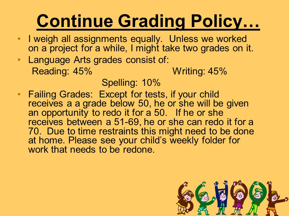 Continue Grading Policy… I weigh all assignments equally. Unless we worked on a project for a while, I might take two grades on it. Language Arts grad