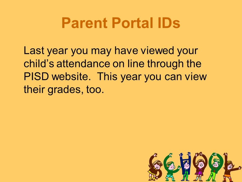 Parent Portal IDs Last year you may have viewed your child's attendance on line through the PISD website. This year you can view their grades, too.
