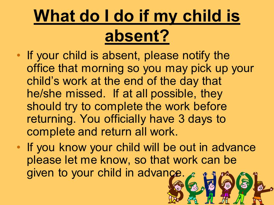 What do I do if my child is absent? If your child is absent, please notify the office that morning so you may pick up your child's work at the end of