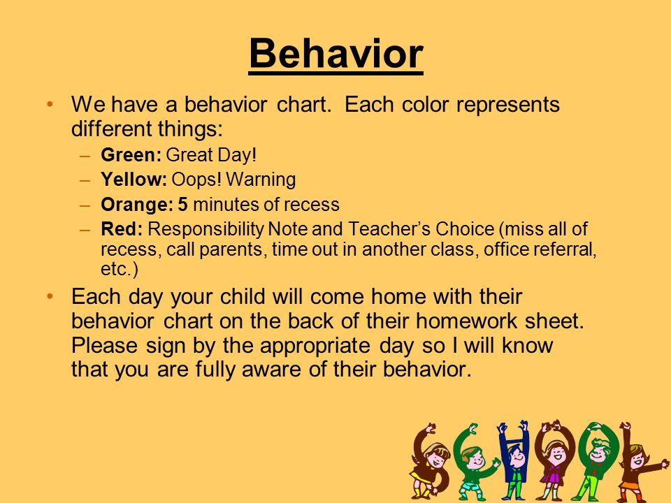 Behavior We have a behavior chart. Each color represents different things: –Green: Great Day! –Yellow: Oops! Warning –Orange: 5 minutes of recess –Red