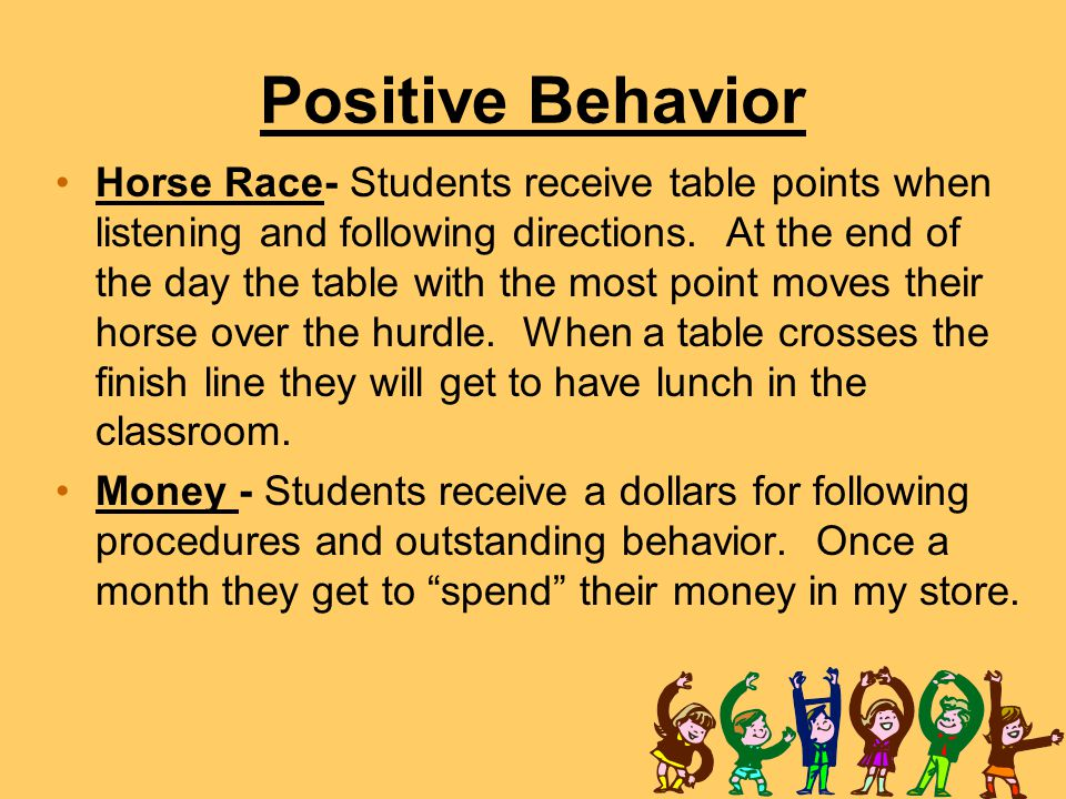 Positive Behavior Horse Race- Students receive table points when listening and following directions. At the end of the day the table with the most poi