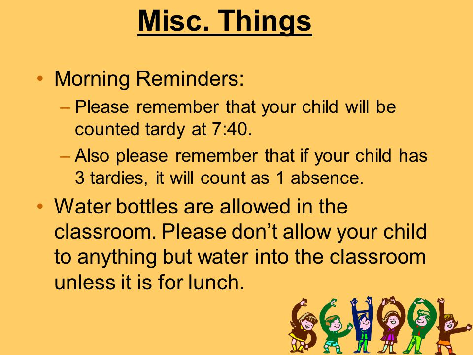 Misc. Things Morning Reminders: –Please remember that your child will be counted tardy at 7:40. –Also please remember that if your child has 3 tardies