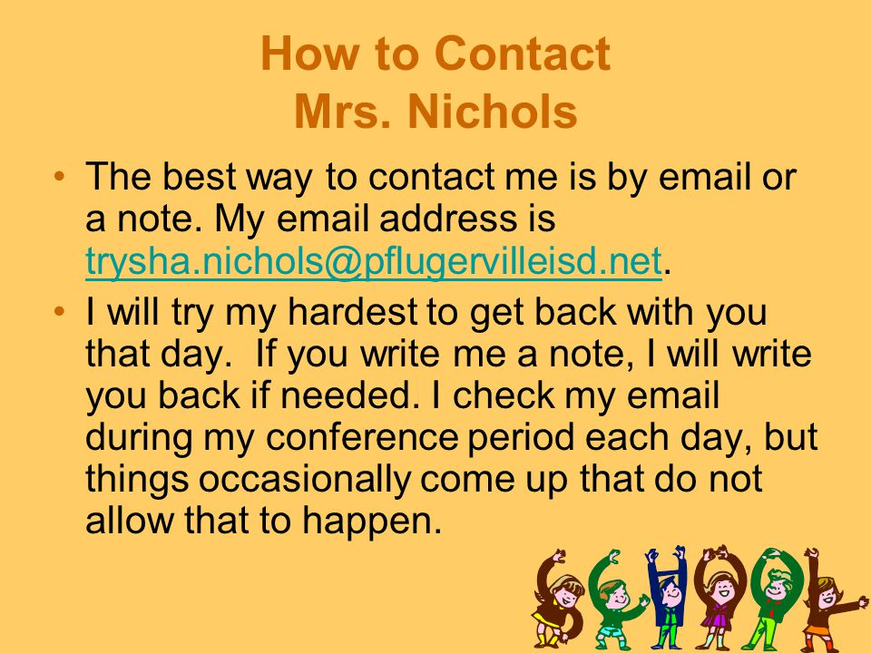 How to Contact Mrs. Nichols The best way to contact me is by email or a note. My email address is trysha.nichols@pflugervilleisd.net. trysha.nichols@p
