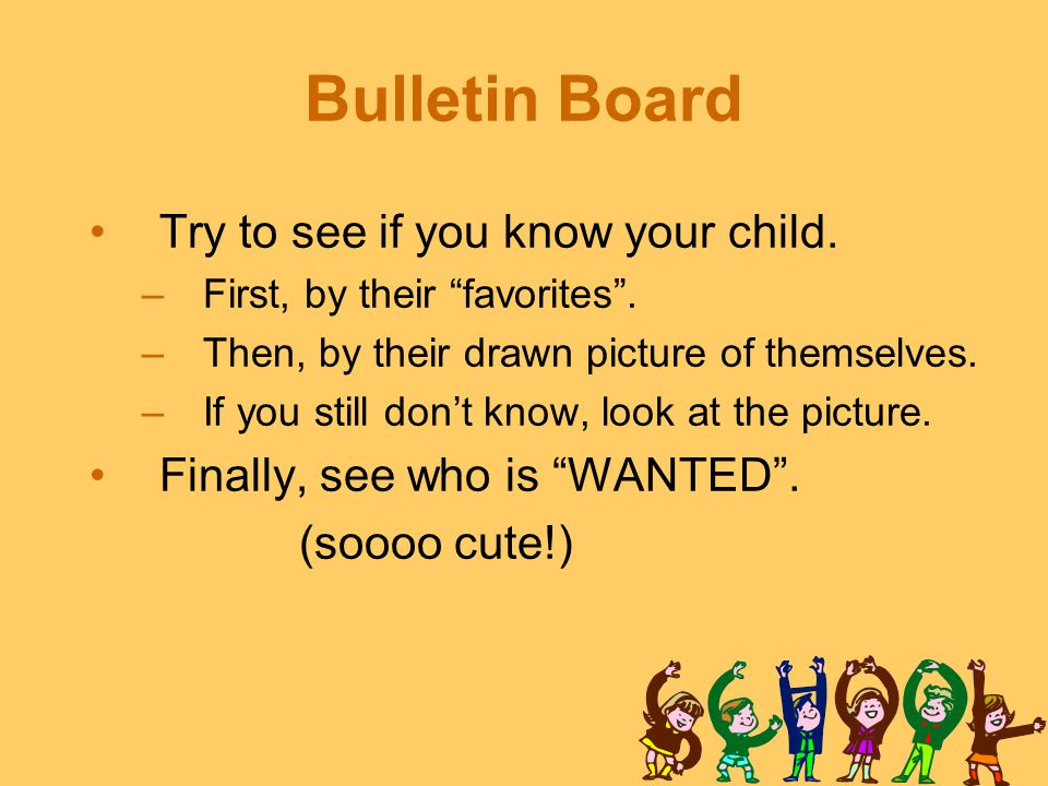 "Bulletin Board Try to see if you know your child. –First, by their ""favorites"". –Then, by their drawn picture of themselves. –If you still don't know,"