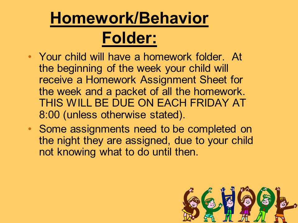 Homework/Behavior Folder: Your child will have a homework folder. At the beginning of the week your child will receive a Homework Assignment Sheet for