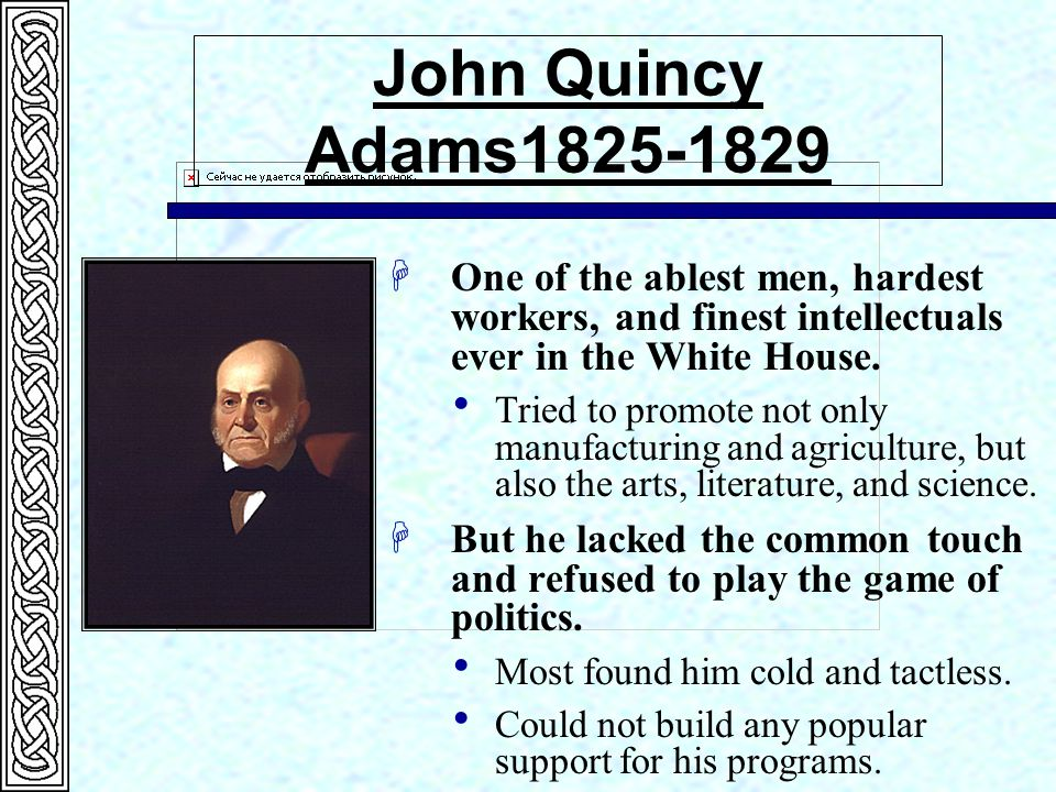 John Quincy Adams1825-1829 HOne of the ablest men, hardest workers, and finest intellectuals ever in the White House.