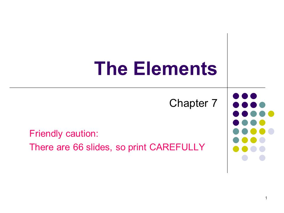 1 The Elements Chapter 7 Friendly caution: There are 66 slides, so print CAREFULLY