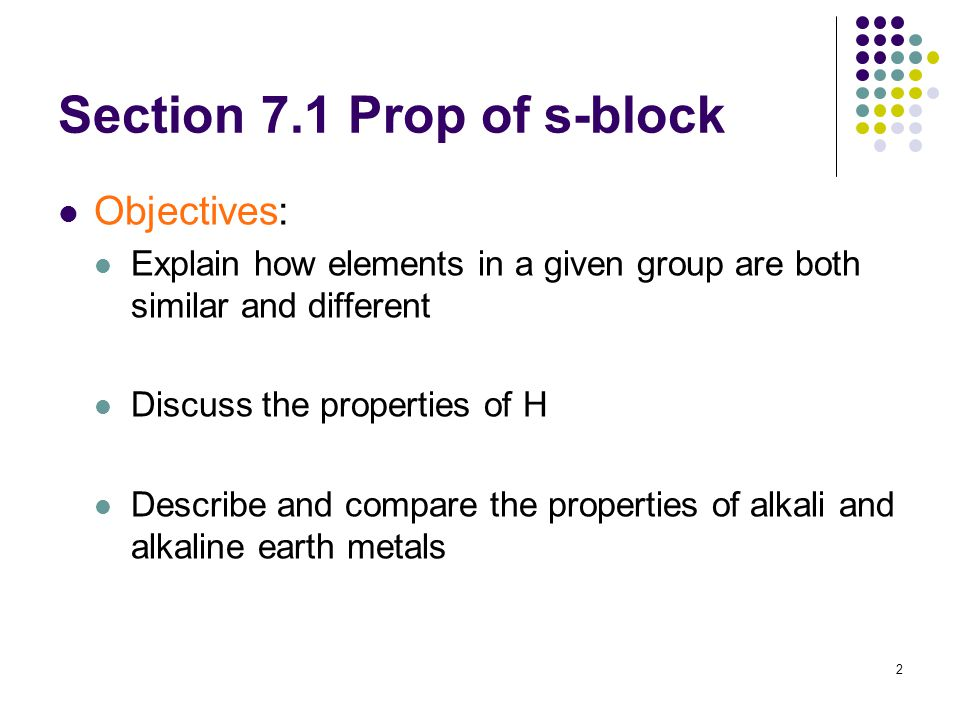 2 Section 7.1 Prop of s-block Objectives: Explain how elements in a given group are both similar and different Discuss the properties of H Describe an