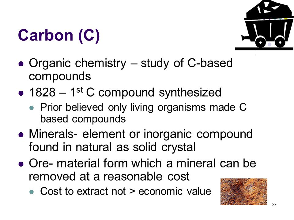 29 Carbon (C) Organic chemistry – study of C-based compounds 1828 – 1 st C compound synthesized Prior believed only living organisms made C based comp