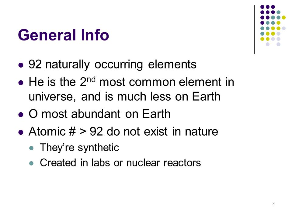 3 General Info 92 naturally occurring elements He is the 2 nd most common element in universe, and is much less on Earth O most abundant on Earth Atom