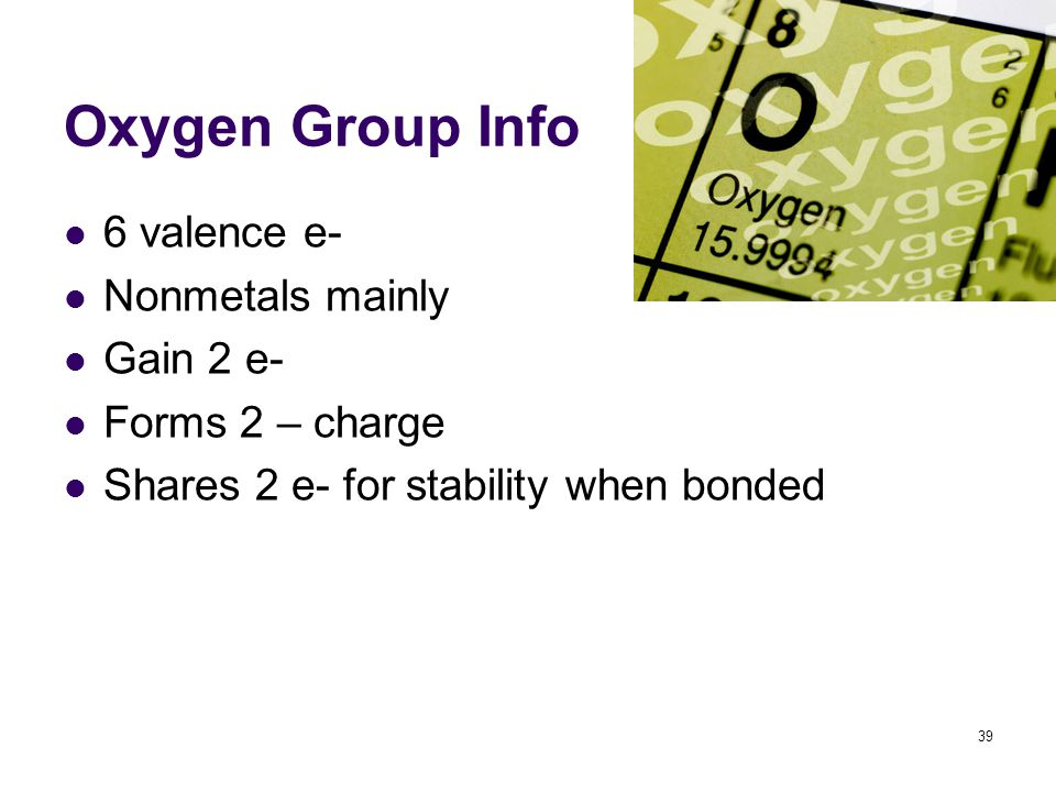 39 Oxygen Group Info 6 valence e- Nonmetals mainly Gain 2 e- Forms 2 – charge Shares 2 e- for stability when bonded
