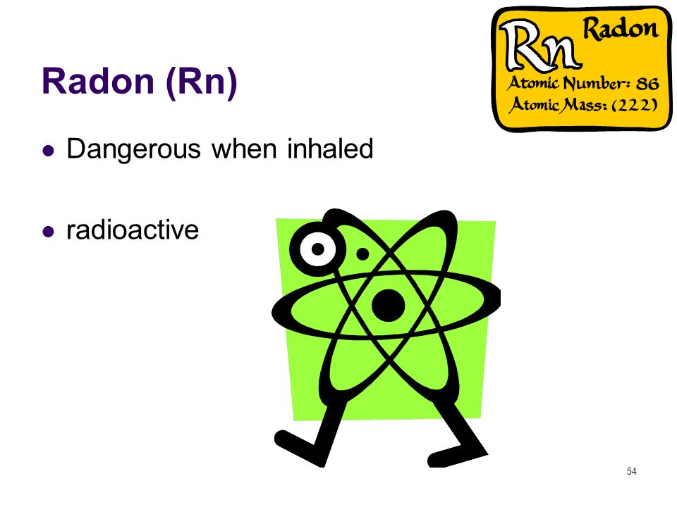 54 Radon (Rn) Dangerous when inhaled radioactive