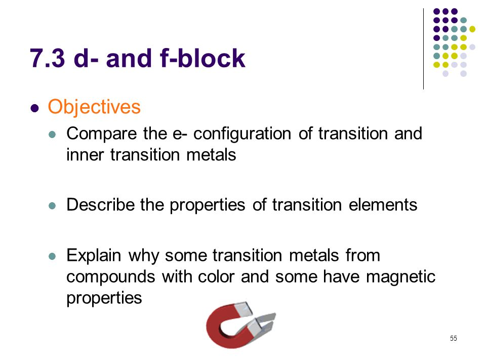 55 7.3 d- and f-block Objectives Compare the e- configuration of transition and inner transition metals Describe the properties of transition elements