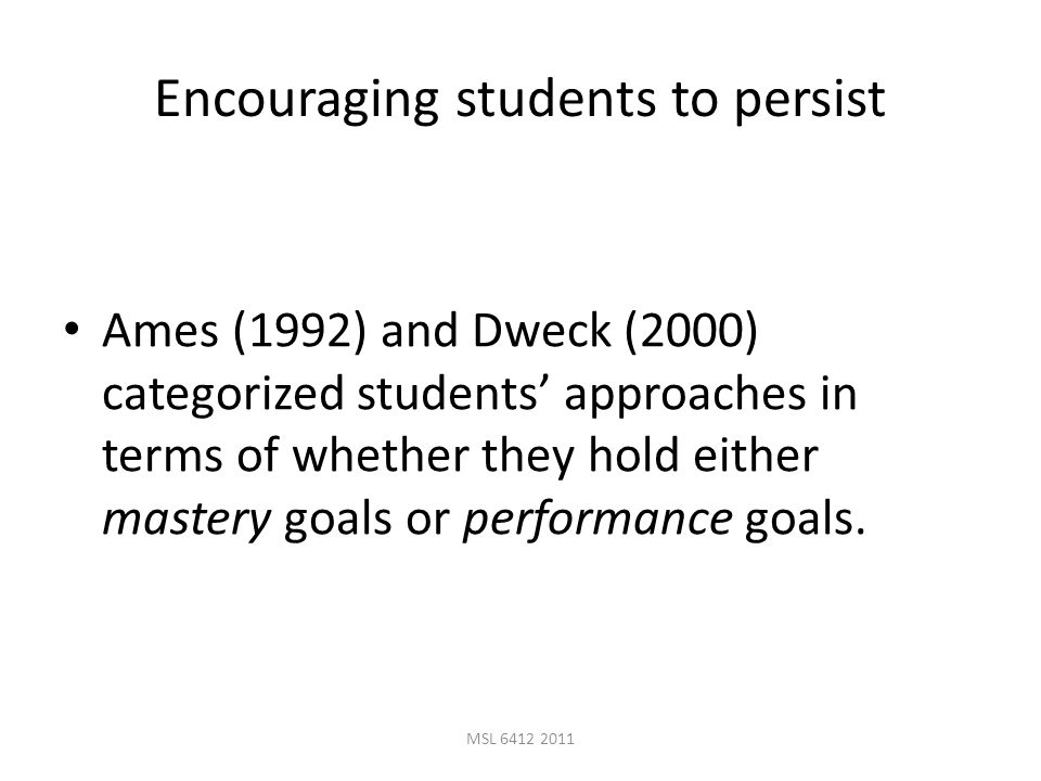 MSL 6412 2011 Encouraging students to persist Ames (1992) and Dweck (2000) categorized students' approaches in terms of whether they hold either mastery goals or performance goals.
