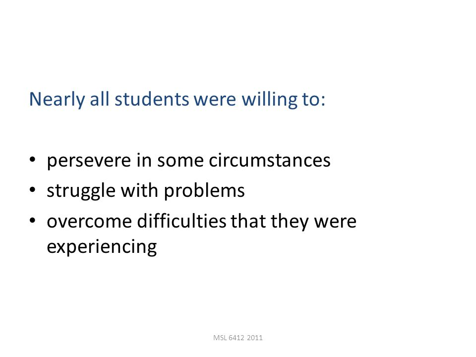 MSL 6412 2011 Nearly all students were willing to: persevere in some circumstances struggle with problems overcome difficulties that they were experiencing