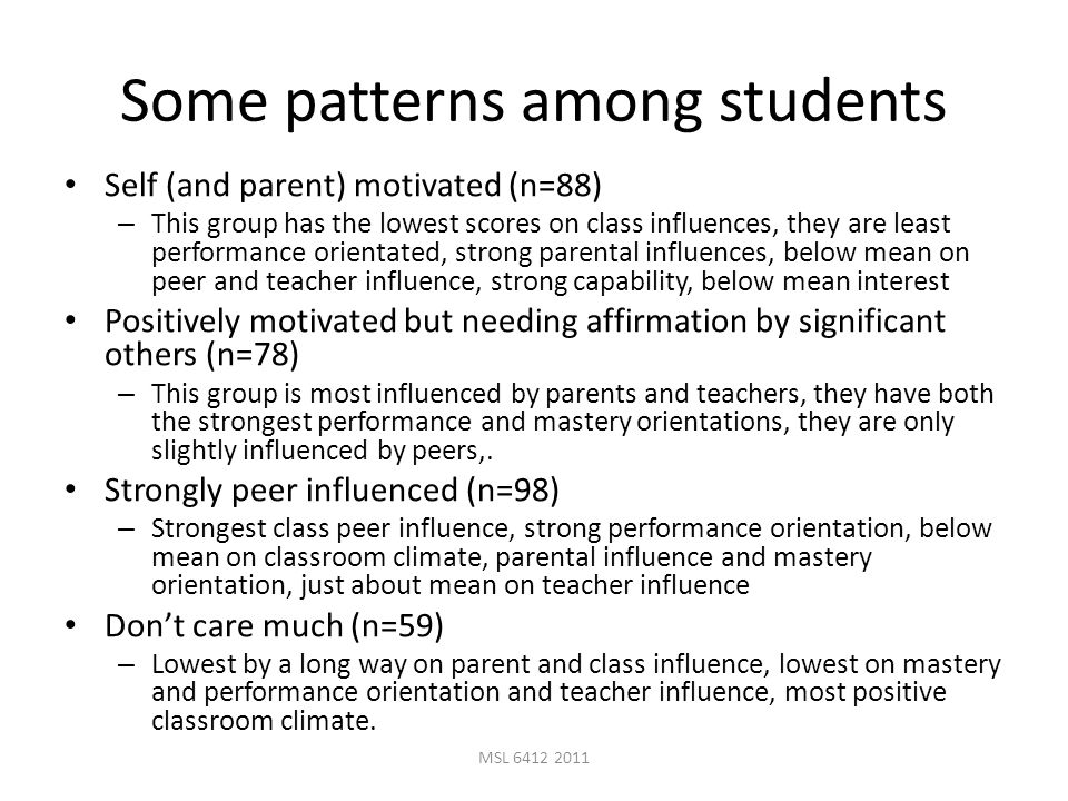 MSL 6412 2011 Some patterns among students Self (and parent) motivated (n=88) – This group has the lowest scores on class influences, they are least performance orientated, strong parental influences, below mean on peer and teacher influence, strong capability, below mean interest Positively motivated but needing affirmation by significant others (n=78) – This group is most influenced by parents and teachers, they have both the strongest performance and mastery orientations, they are only slightly influenced by peers,.