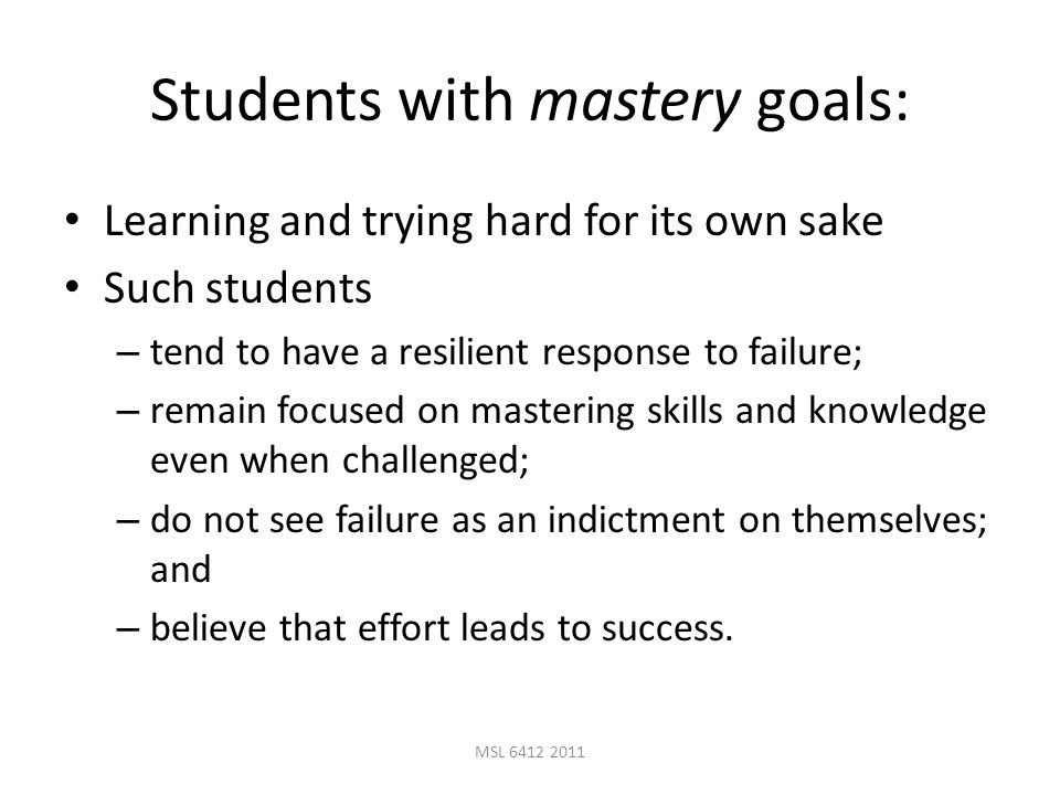 MSL 6412 2011 Students with mastery goals: Learning and trying hard for its own sake Such students – tend to have a resilient response to failure; – remain focused on mastering skills and knowledge even when challenged; – do not see failure as an indictment on themselves; and – believe that effort leads to success.