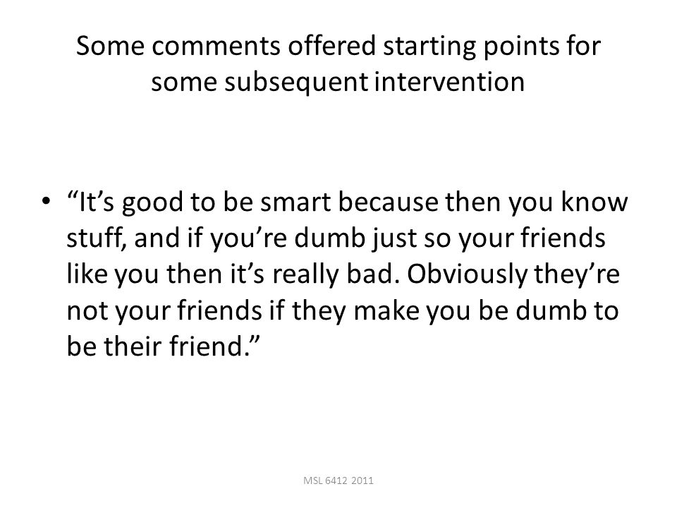 MSL 6412 2011 Some comments offered starting points for some subsequent intervention It's good to be smart because then you know stuff, and if you're dumb just so your friends like you then it's really bad.