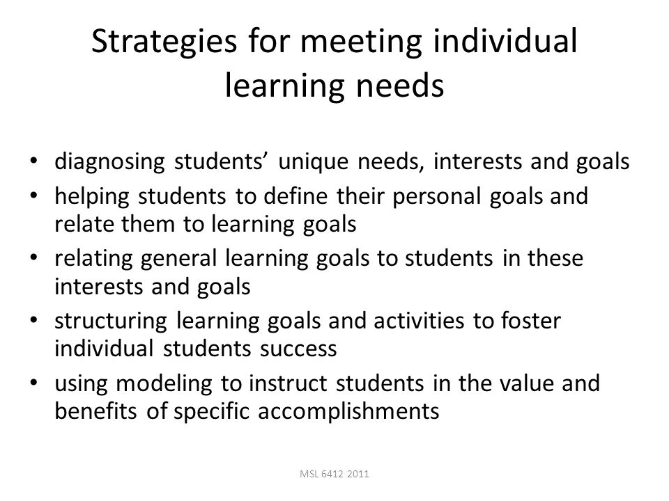 MSL 6412 2011 Strategies for meeting individual learning needs diagnosing students' unique needs, interests and goals helping students to define their personal goals and relate them to learning goals relating general learning goals to students in these interests and goals structuring learning goals and activities to foster individual students success using modeling to instruct students in the value and benefits of specific accomplishments