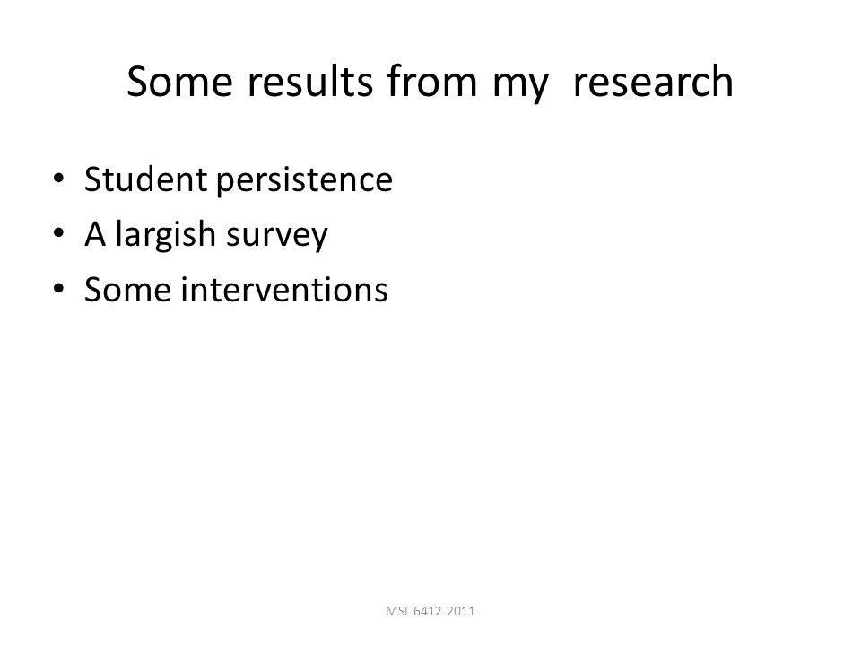 MSL 6412 2011 Some results from my research Student persistence A largish survey Some interventions