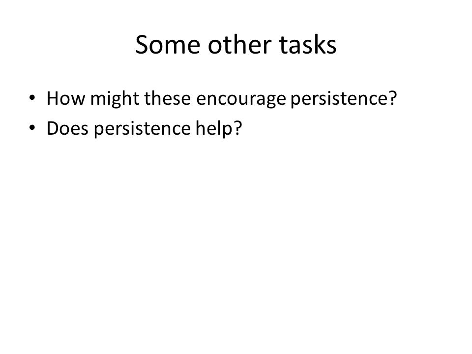 Some other tasks How might these encourage persistence Does persistence help