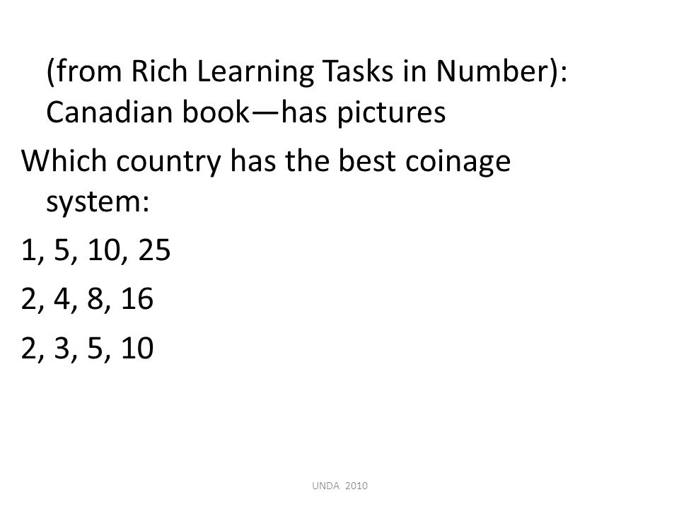 (from Rich Learning Tasks in Number): Canadian book—has pictures Which country has the best coinage system: 1, 5, 10, 25 2, 4, 8, 16 2, 3, 5, 10 UNDA 2010