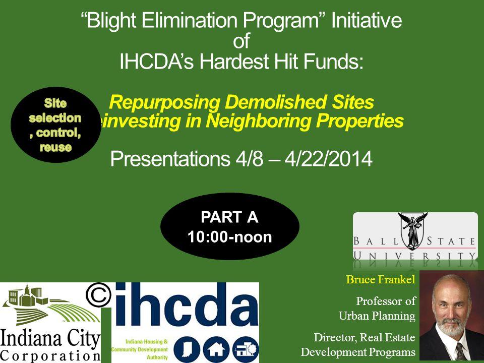 """Blight Elimination Program"" Initiative of IHCDA's Hardest Hit Funds: Repurposing Demolished Sites Reinvesting in Neighboring Properties Presentations"