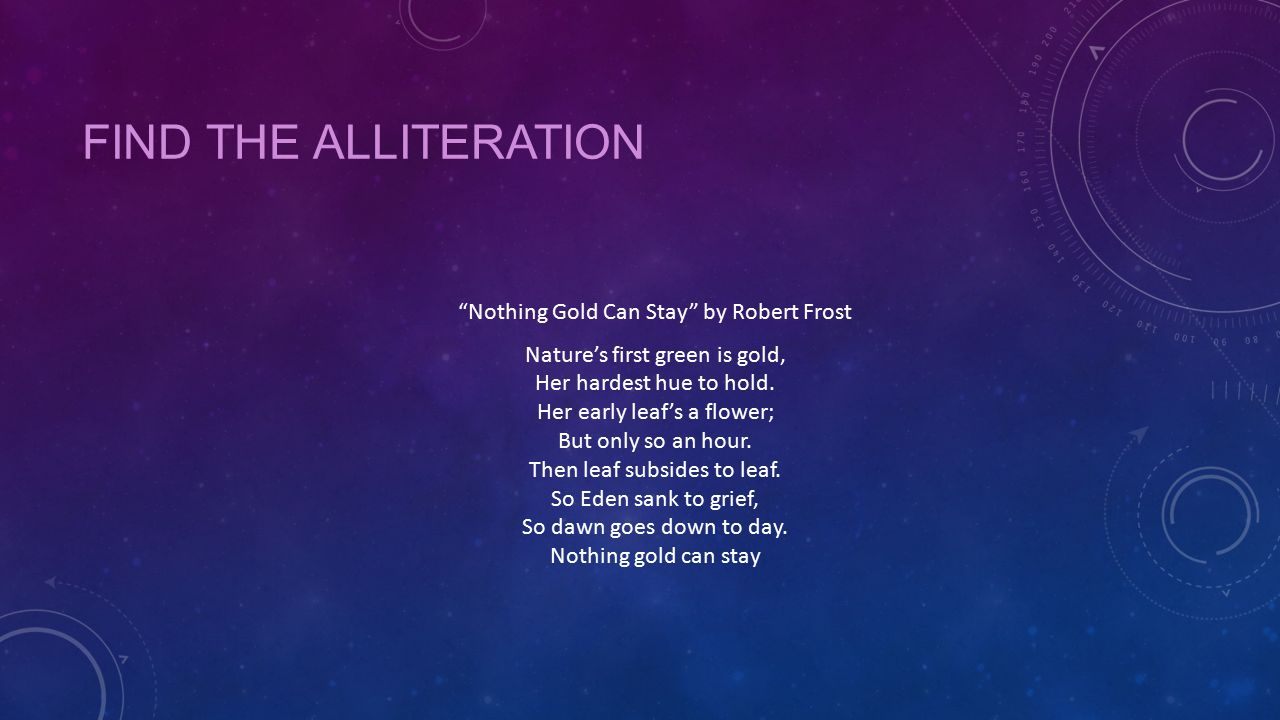 """FIND THE ALLITERATION """"Nothing Gold Can Stay"""" by Robert Frost Nature's first green is gold, Her hardest hue to hold. Her early leaf's a flower; But on"""
