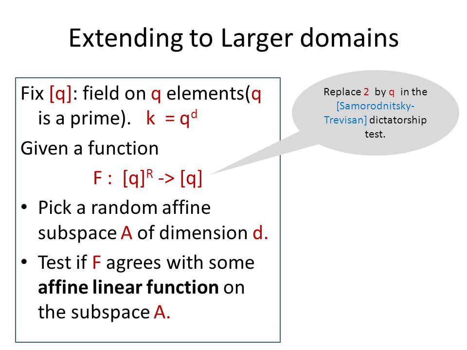 Extending to Larger domains Fix [q]: field on q elements(q is a prime). k = q d Given a function F : [q] R -> [q] Pick a random affine subspace A of d