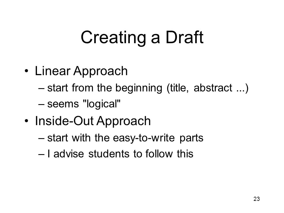 Creating a Draft Linear Approach –start from the beginning (title, abstract...) –seems logical Inside-Out Approach –start with the easy-to-write parts –I advise students to follow this 23