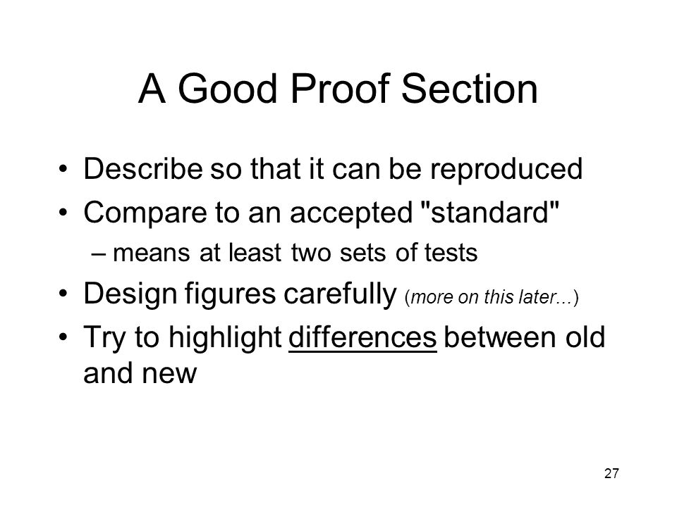 A Good Proof Section Describe so that it can be reproduced Compare to an accepted standard –means at least two sets of tests Design figures carefully (more on this later...) Try to highlight differences between old and new 27
