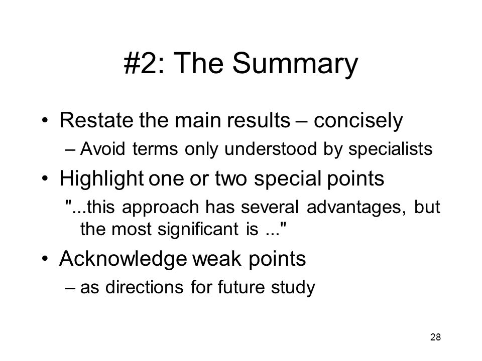 #2: The Summary Restate the main results – concisely –Avoid terms only understood by specialists Highlight one or two special points ...this approach has several advantages, but the most significant is... Acknowledge weak points –as directions for future study 28