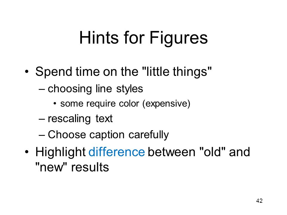 Hints for Figures Spend time on the little things –choosing line styles some require color (expensive) –rescaling text –Choose caption carefully Highlight difference between old and new results 42