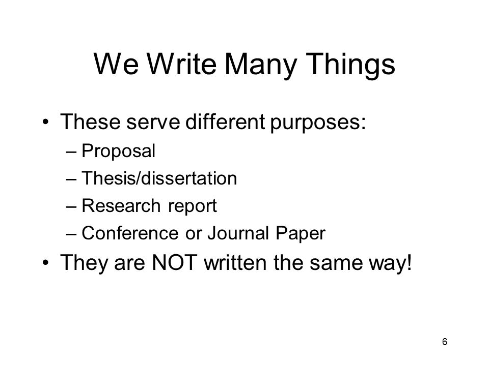 We Write Many Things These serve different purposes: –Proposal –Thesis/dissertation –Research report –Conference or Journal Paper They are NOT written the same way.