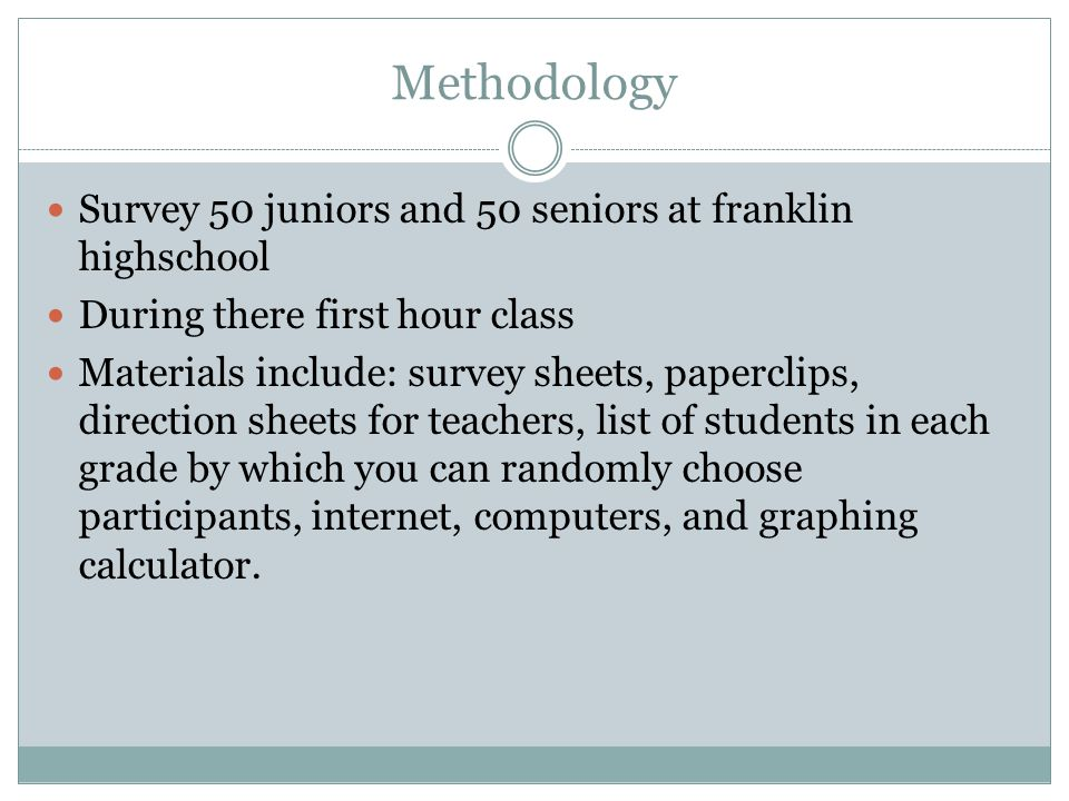 Methodology Survey 50 juniors and 50 seniors at franklin highschool During there first hour class Materials include: survey sheets, paperclips, direction sheets for teachers, list of students in each grade by which you can randomly choose participants, internet, computers, and graphing calculator.