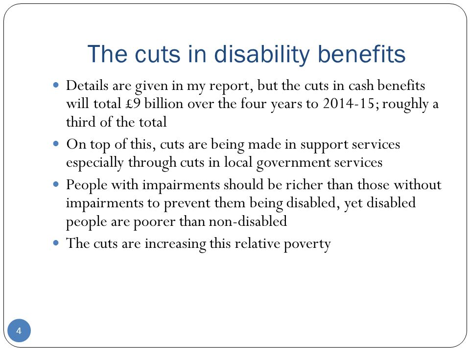 The cuts in disability benefits 4 Details are given in my report, but the cuts in cash benefits will total £9 billion over the four years to 2014-15; roughly a third of the total On top of this, cuts are being made in support services especially through cuts in local government services People with impairments should be richer than those without impairments to prevent them being disabled, yet disabled people are poorer than non-disabled The cuts are increasing this relative poverty