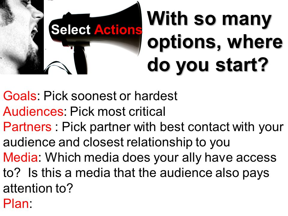 Select Actions With so many options, where do you start? Goals: Pick soonest or hardest Audiences: Pick most critical Partners : Pick partner with bes