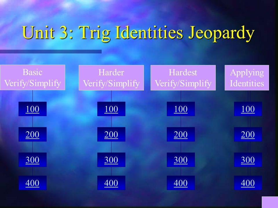 Unit 3: Trig Identities Jeopardy 300 400 200 100 200 400 300 100 400 300 200 100 200 300 400 Harder Verify/Simplify Hardest Verify/Simplify Basic Verify/Simplify Applying Identities