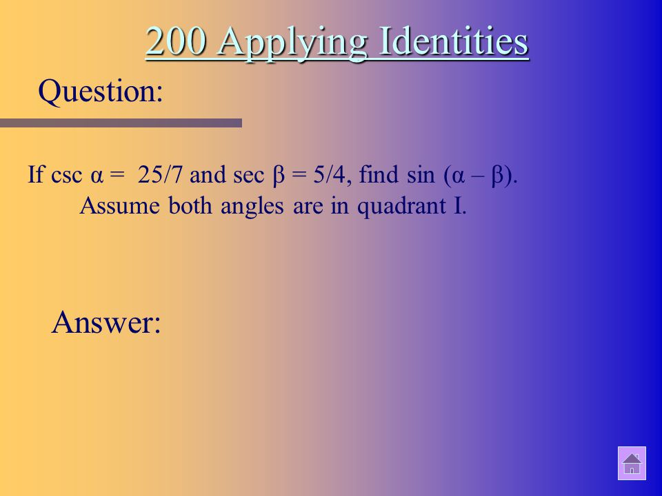200 Applying Identities Answer: Question: If csc α = 25/7 and sec β = 5/4, find sin (α – β). Assume both angles are in quadrant I.