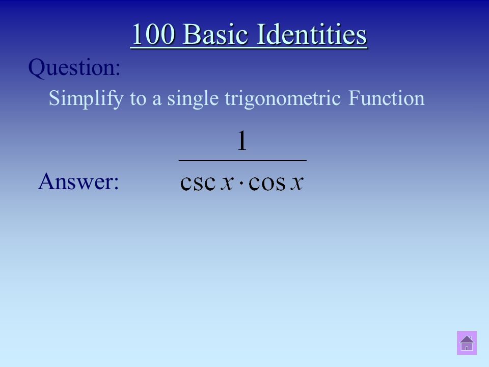 100 Basic Identities Simplify to a single trigonometric Function Question: Answer: