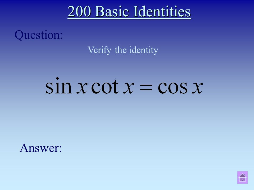 200 Basic Identities Question: Answer: Verify the identity