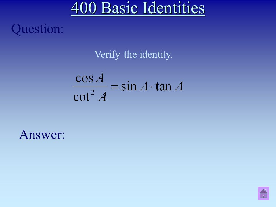 400 Basic Identities Question: Answer: Verify the identity.