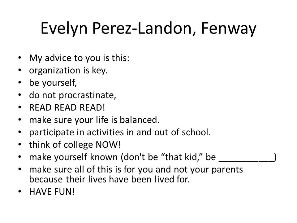 Evelyn Perez-Landon, Fenway My advice to you is this: organization is key. be yourself, do not procrastinate, READ READ READ! make sure your life is b