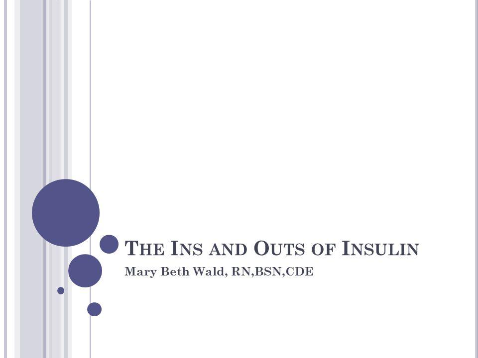 T HE I NS AND O UTS OF I NSULIN Mary Beth Wald, RN,BSN,CDE