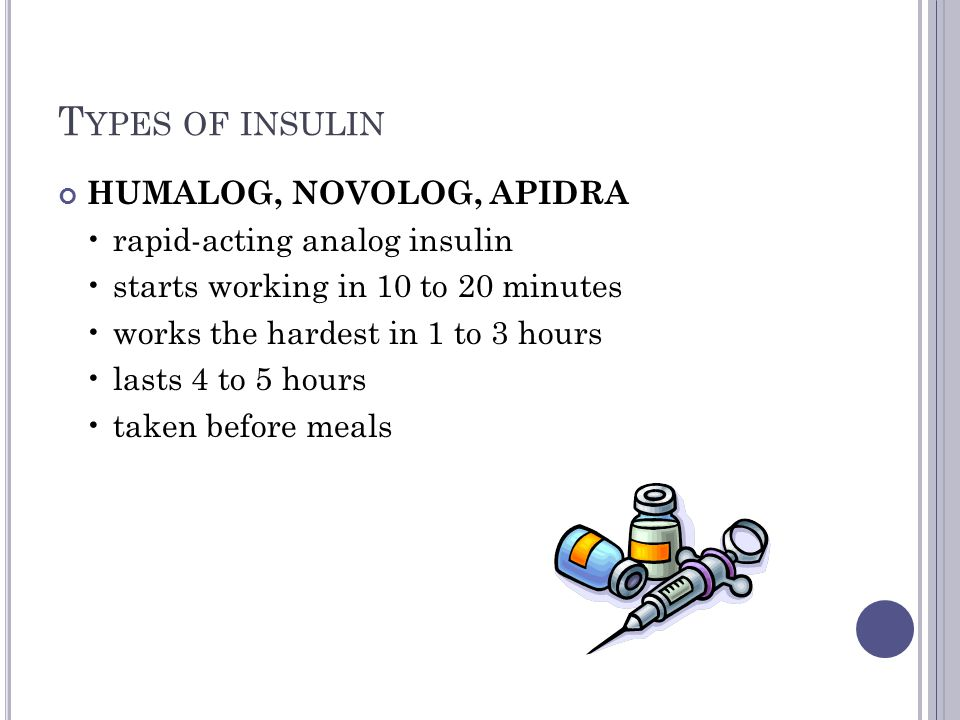 T YPES OF INSULIN HUMALOG, NOVOLOG, APIDRA rapid-acting analog insulin starts working in 10 to 20 minutes works the hardest in 1 to 3 hours lasts 4 to 5 hours taken before meals
