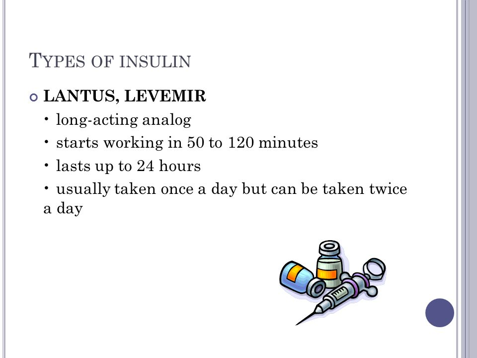 T YPES OF INSULIN LANTUS, LEVEMIR long-acting analog starts working in 50 to 120 minutes lasts up to 24 hours usually taken once a day but can be take