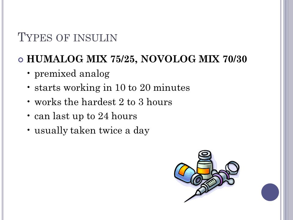 T YPES OF INSULIN HUMALOG MIX 75/25, NOVOLOG MIX 70/30 premixed analog starts working in 10 to 20 minutes works the hardest 2 to 3 hours can last up t